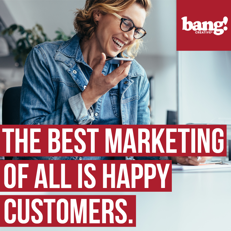 The Best Marketing Is Happy Customers Wisdom Drop by BANG! creative strategy by design